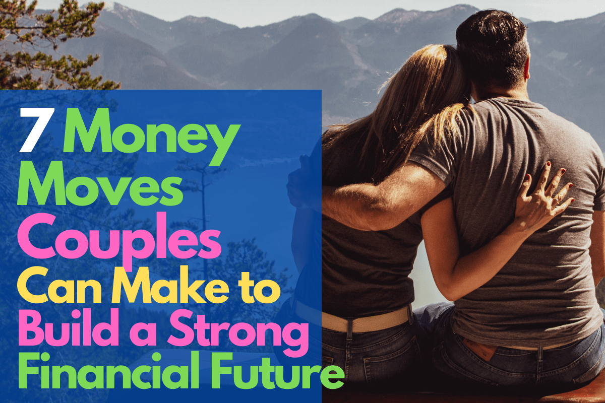 7 money moves couples can make to build a strong financial future